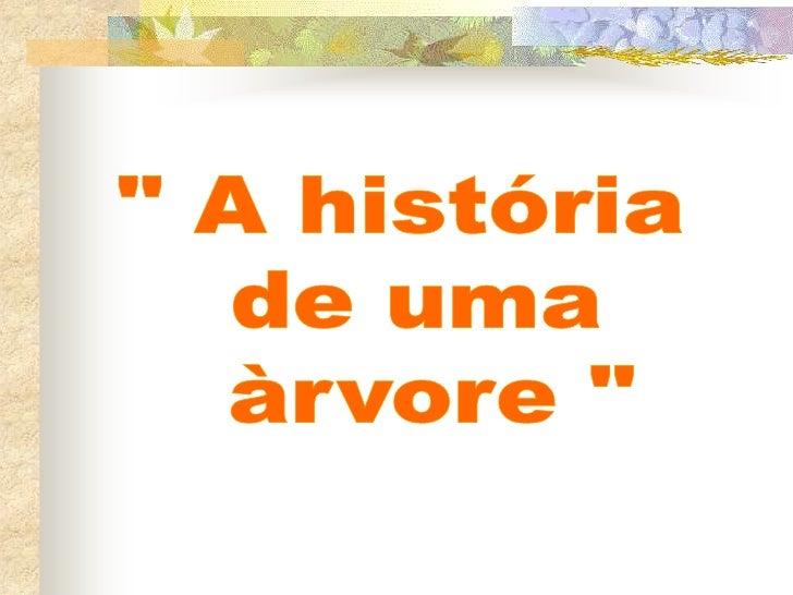 """"""" A história <br />de uma<br /> àrvore """"<br />"""