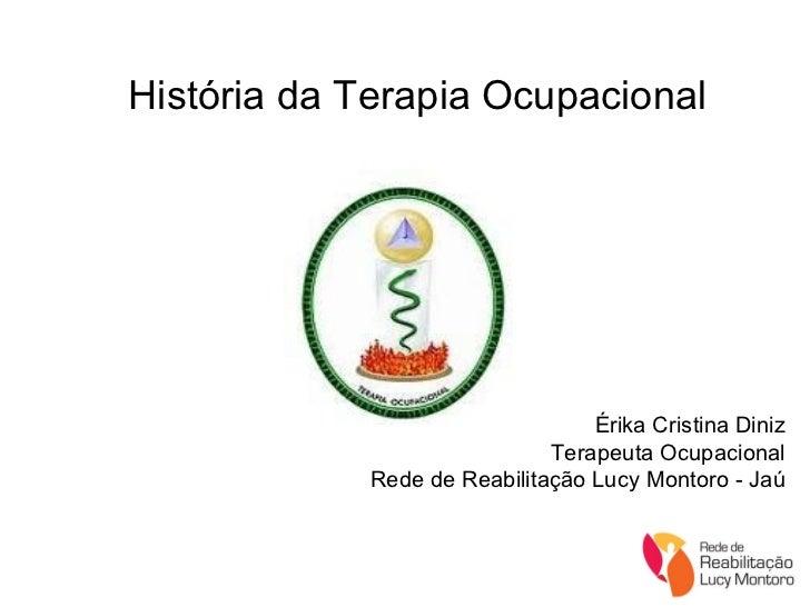 História da Terapia Ocupacional Érika Cristina Diniz Terapeuta Ocupacional Rede de Reabilitação Lucy Montoro - Jaú