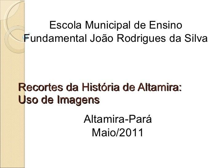 Recortes da História de Altamira: Uso de Imagens Escola Municipal de Ensino Fundamental João Rodrigues da Silva Altamira-P...