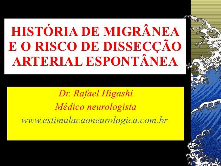 HISTÓRIA DE MIGRÂNEA E O RISCO DE DISSECÇÃO ARTERIAL ESPONTÂNEA Dr. Rafael Higashi Médico neurologista www.estimulacaoneur...