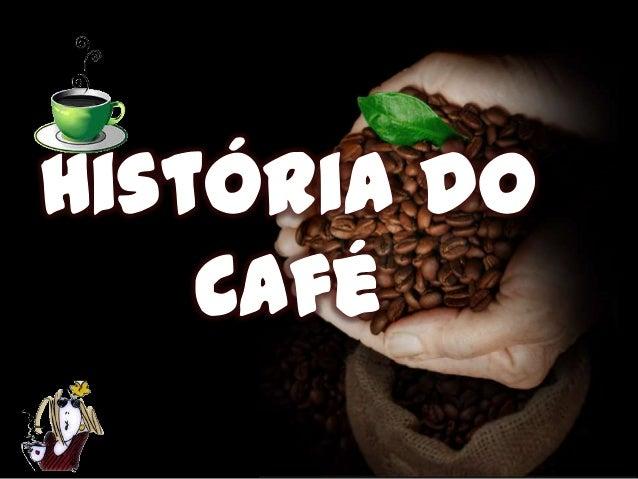 575 A.C. ORIGEM E CULTIVO • A planta do café é originária da Etiópia. Usada como alimento, é em 575 a.C. que passa a ser c...