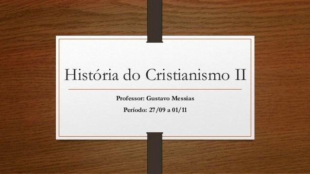 História do Cristianismo II  Professor: Gustavo Messias  Período: 27/09 a 01/11