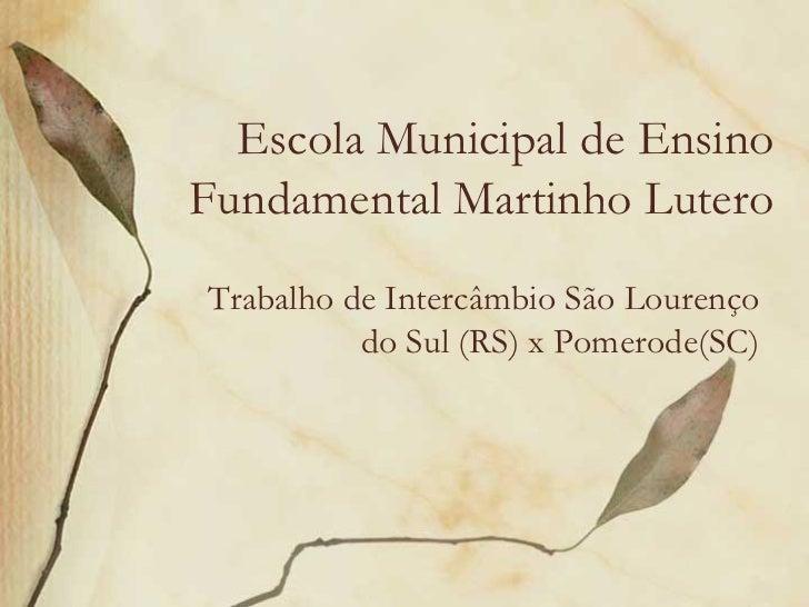 Escola Municipal de EnsinoFundamental Martinho LuteroTrabalho de Intercâmbio São Lourenço          do Sul (RS) x Pomerode(...