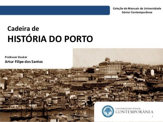 Cadeira de HISTÓRIA DO PORTO  Coleção de Manuais da Universidade Sénior Contemporânea  Professor Doutor  Artur Filipe dos ...
