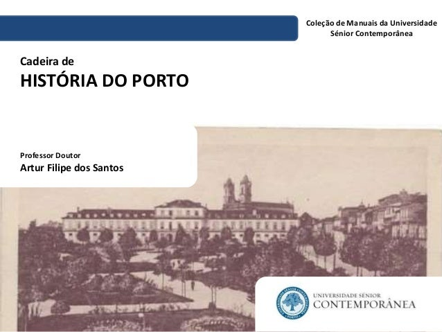 Cadeira de  HISTÓRIA DO PORTO  Coleção de Manuais da Universidade  Sénior Contemporânea  Professor Doutor  Artur Filipe do...