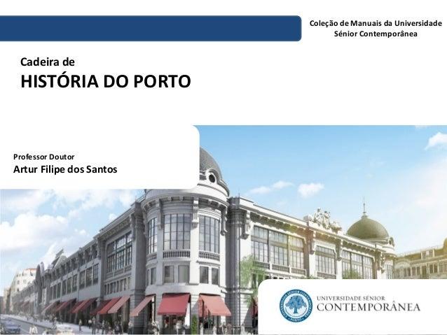 Coleção de Manuais da Universidade Sénior Contemporânea Cadeira de HISTÓRIA DO PORTO Professor Doutor Artur Filipe dos San...