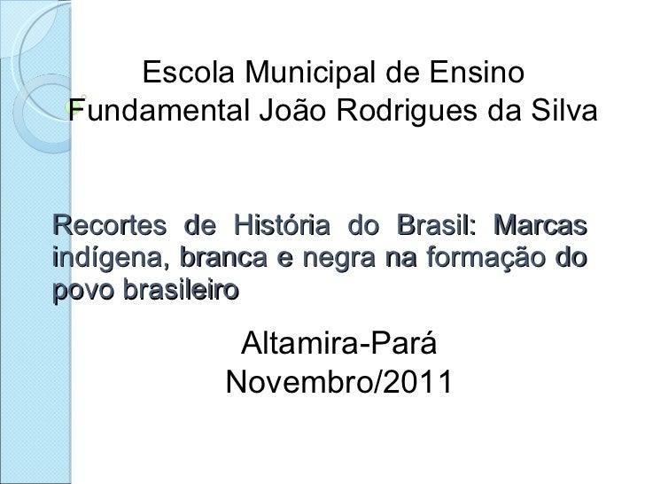 Recortes de História do Brasil: Marcas indígena, branca e negra na formação do povo brasileiro Escola Municipal de Ensino ...