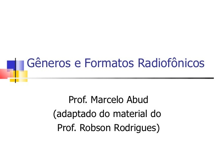 Gêneros e Formatos Radiofônicos       Prof. Marcelo Abud    (adaptado do material do     Prof. Robson Rodrigues)