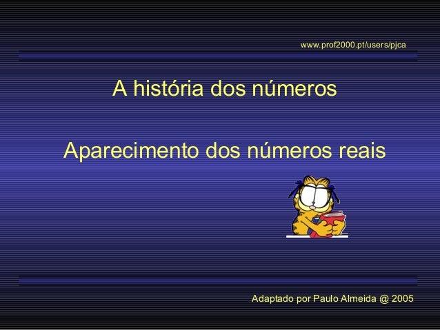 A história dos números Aparecimento dos números reais Adaptado por Paulo Almeida @ 2005 www.prof2000.pt/users/pjca