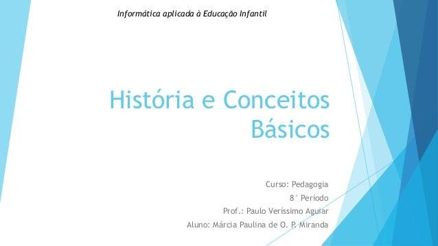 Informática aplicada à Educação Infantil  História e Conceitos Básicos Curso: Pedagogia 8° Período Prof.: Paulo Veríssimo ...