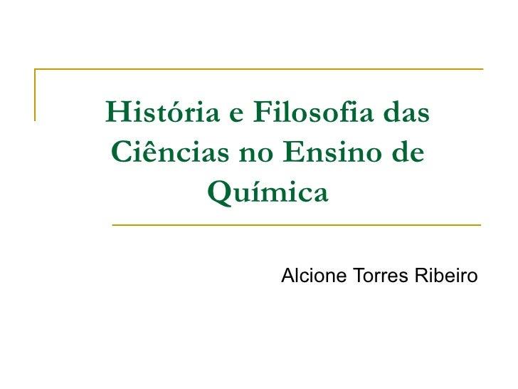 História e Filosofia das Ciências no Ensino de Química Alcione Torres Ribeiro
