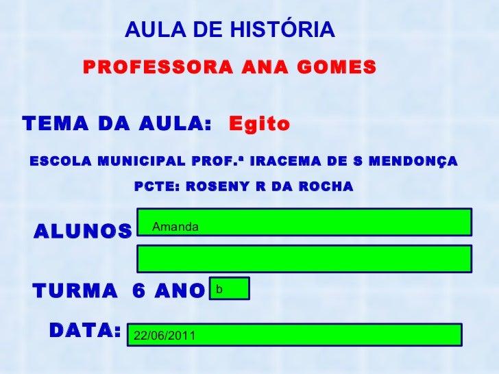 AULA DE HISTÓRIA PROFESSORA ANA GOMES ESCOLA MUNICIPAL PROF.ª IRACEMA DE S MENDONÇA PCTE: ROSENY R DA ROCHA ALUNOS TURMA 6...