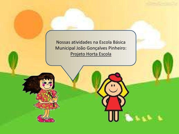 Nossas atividades na Escola BásicaMunicipal João Gonçalves Pinheiro:      Projeto Horta Escola