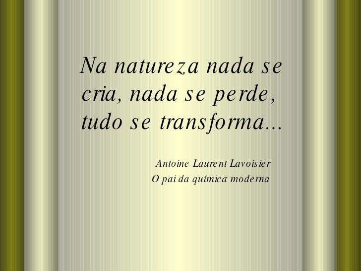 Na natureza nada se cria, nada se perde,  tudo se transforma... Antoine Laurent Lavoisier O pai da química moderna