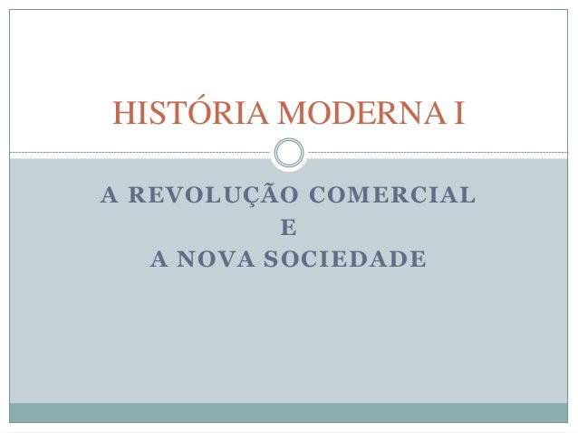 HISTÓRIA MODERNA I  A REVOLUÇÃO COMERCIAL  E  A NOVA SOCIEDADE