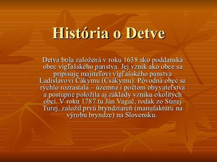 História o Detve Detva bola založená v roku  1638  ako poddanská obec vígľašského panstva. Jej vznik ako obce sa pripisuje...