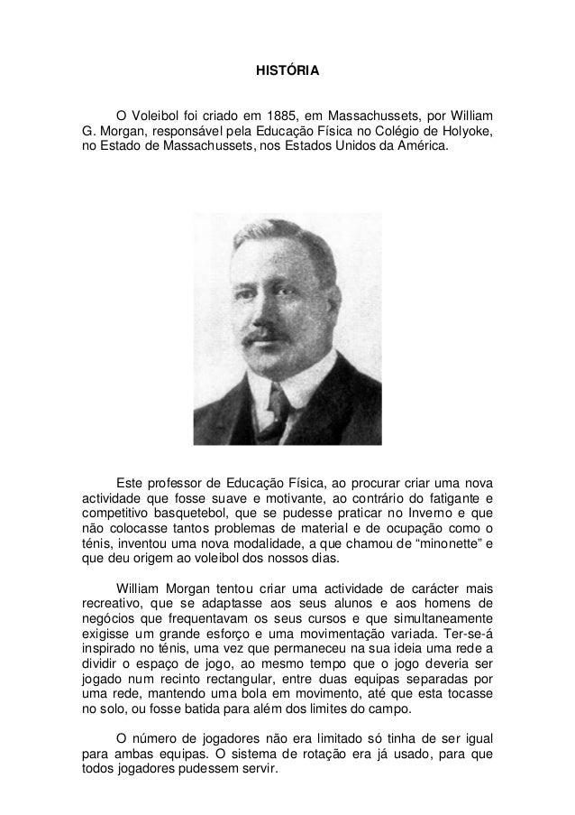 HISTÓRIA     O Voleibol foi criado em 1885, em Massachussets, por WilliamG. Morgan, responsável pela Educação Física no Co...