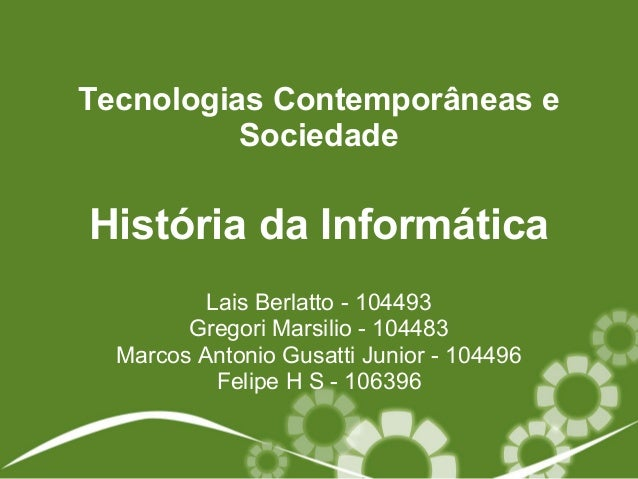 História da Informática Lais Berlatto - 104493 Gregori Marsilio - 104483 Marcos Antonio Gusatti Junior - 104496 Felipe H S...