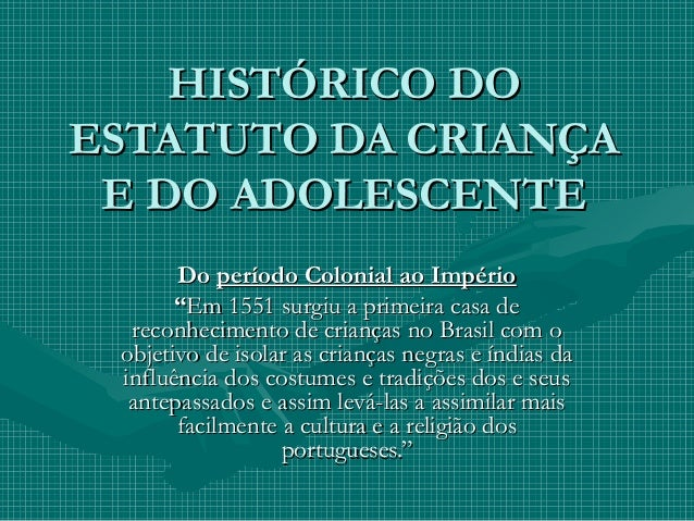 HISTÓRICO DOHISTÓRICO DO ESTATUTO DA CRIANÇAESTATUTO DA CRIANÇA E DO ADOLESCENTEE DO ADOLESCENTE DoDo período Colonial ao ...