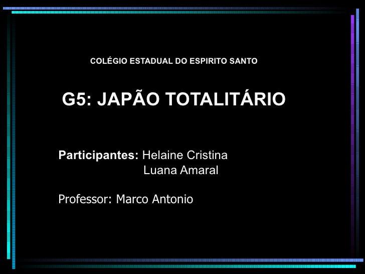 COLÉGIO ESTADUAL DO ESPIRITO SANTO G5: JAPÃO TOTALITÁRIO Participantes:  Helaine Cristina Luana Amaral Professor: Marco An...