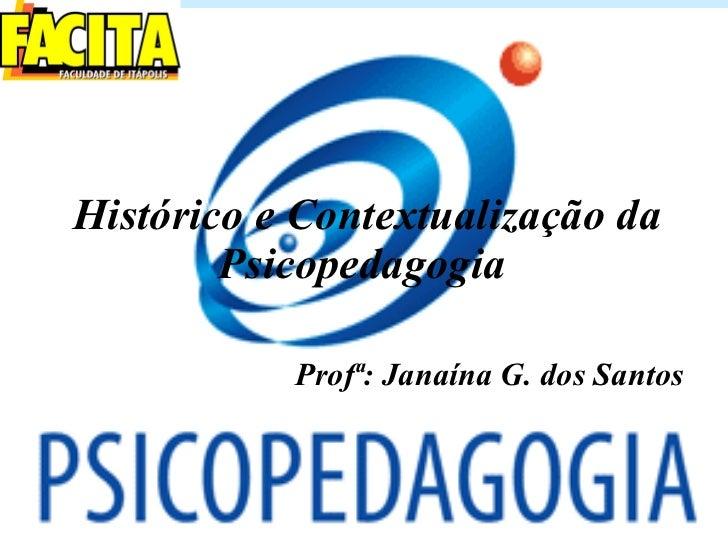 Histórico e Contextualização da Psicopedagogia   Prof ª: Janaína G. dos Santos