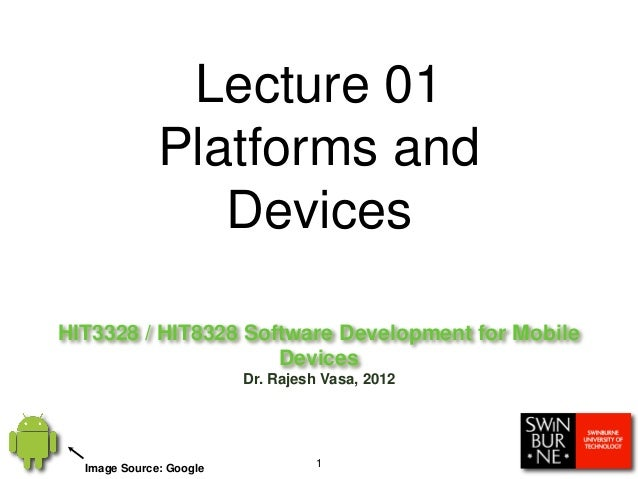 HIT3328 / HIT8328 Software Development for MobileDevicesDr. Rajesh Vasa, 20121Lecture 01Platforms andDevicesImage Source: ...