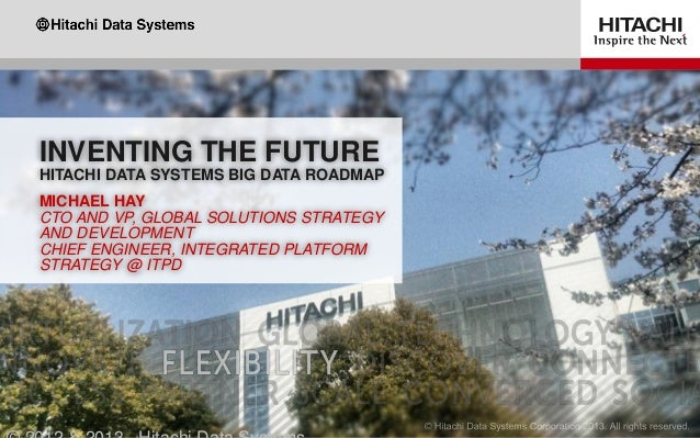 INVENTING THE FUTURE HITACHI DATA SYSTEMS BIG DATA ROADMAP MICHAEL HAY CTO AND VP, GLOBAL SOLUTIONS STRATEGY AND DEVELOPME...