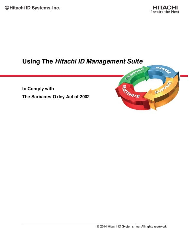 Using The Hitachi ID Management Suite to Comply with The Sarbanes-Oxley Act of 2002 © 2014 Hitachi ID Systems, Inc. All ri...