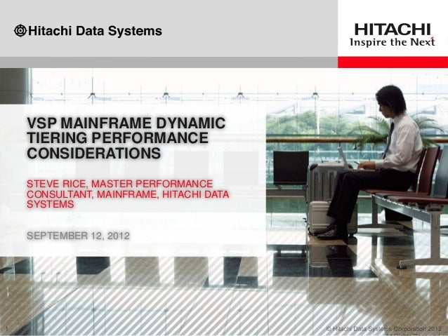 VSP MAINFRAME DYNAMIC TIERING PERFORMANCE CONSIDERATIONS STEVE RICE, MASTER PERFORMANCE CONSULTANT, MAINFRAME, HITACHI DAT...