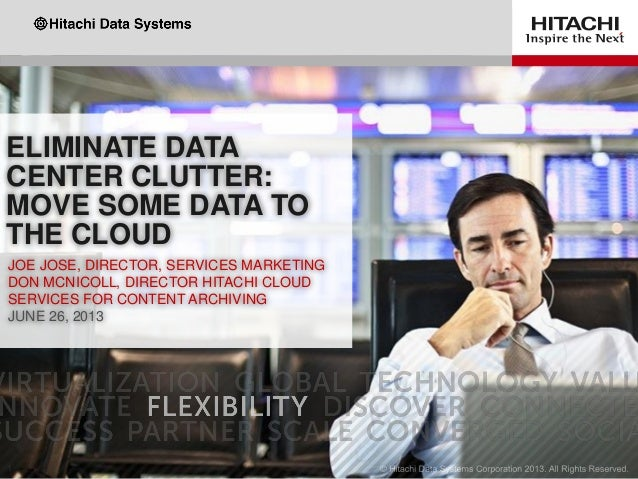 ELIMINATE DATA CENTER CLUTTER: MOVE SOME DATA TO THE CLOUD JOE JOSE, DIRECTOR, SERVICES MARKETING DON MCNICOLL, DIRECTOR H...