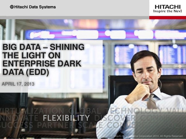 BIG DATA – SHINING THE LIGHT ON ENTERPRISE DARK DATA (EDD) APRIL 17, 2013