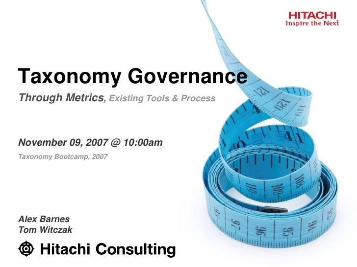 Taxonomy Governance Through Metrics, Existing Tools & Process    November 09, 2007 @ 10:00am Taxonomy Bootcamp, 2007     A...