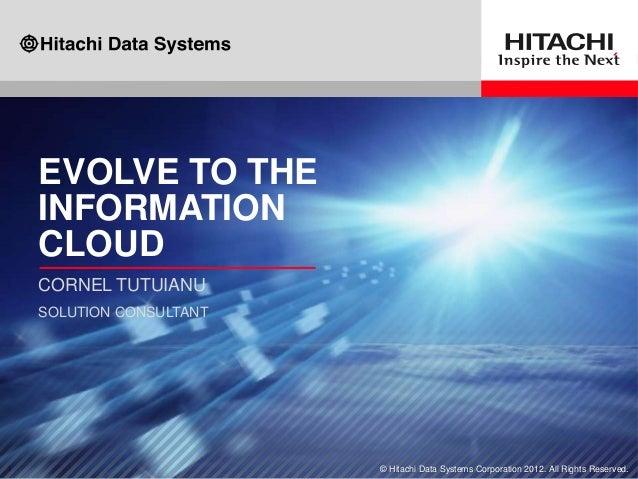 EVOLVE TO THEINFORMATIONCLOUDCORNEL TUTUIANUSOLUTION CONSULTANT                      © Hitachi Data Systems Corporation 20...
