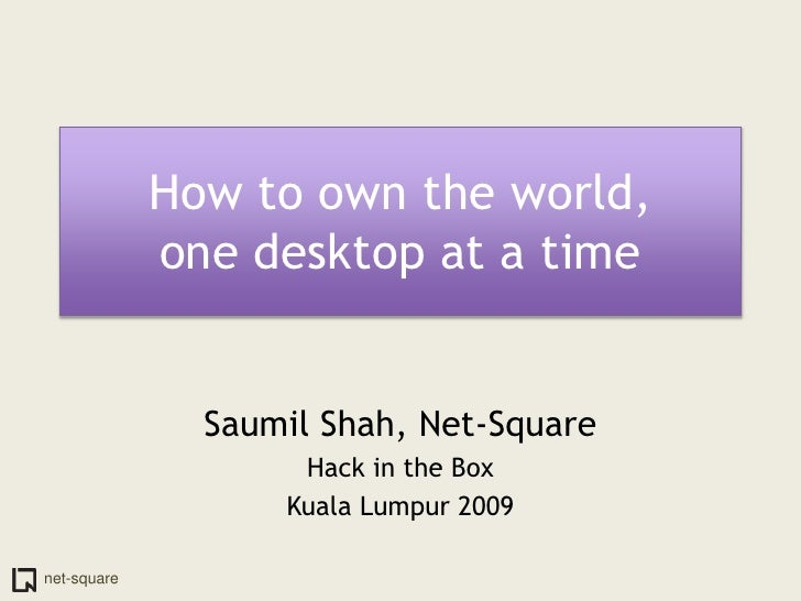 How to own the world,one desktop at a time<br />Saumil Shah, Net-Square<br />Hack in the Box<br />Kuala Lumpur 2009<br />