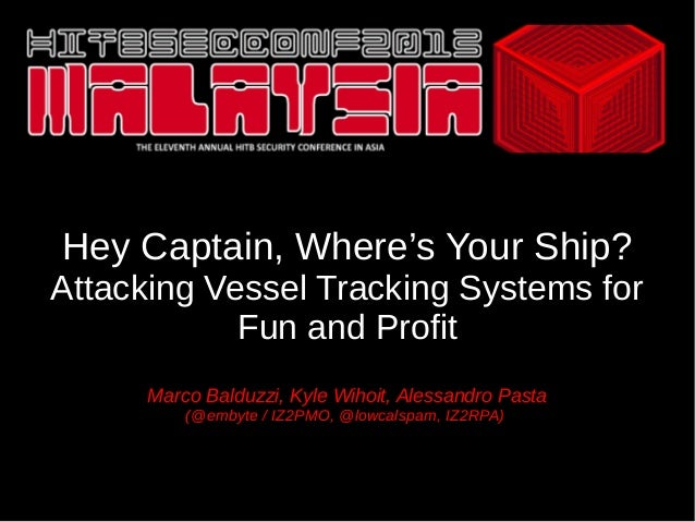 Hey Captain, Where's Your Ship? Attacking Vessel Tracking Systems for Fun and Profit Marco Balduzzi, Kyle Wihoit, Alessand...