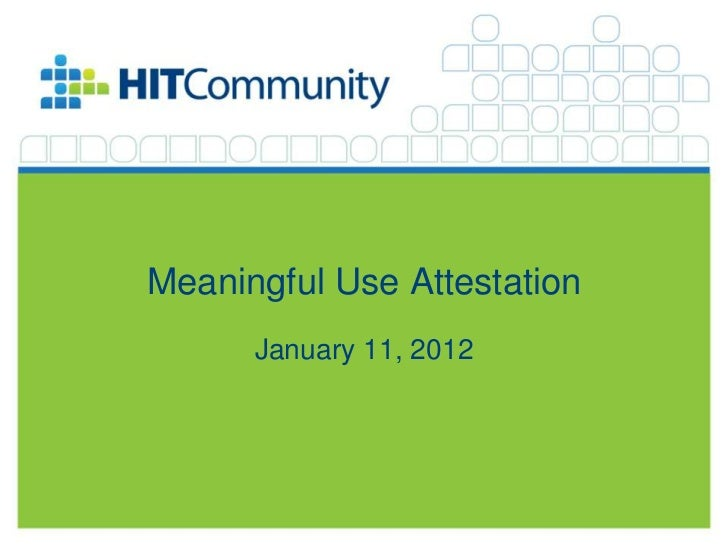 Meaningful Use Attestation                                                     January 11, 2012©2012 The HIT Community, LL...