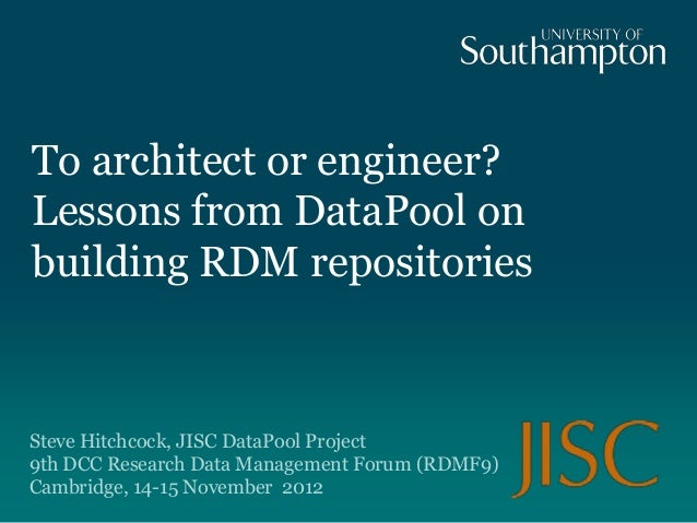To architect or engineer?Lessons from DataPool onbuilding RDM repositoriesSteve Hitchcock, JISC DataPool Project9th DCC Re...