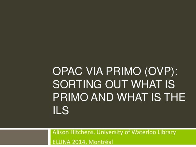 OPAC VIA PRIMO (OVP): SORTING OUT WHAT IS PRIMO AND WHAT IS THE ILS Alison Hitchens, University of Waterloo Library ELUNA ...