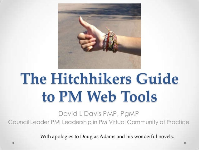 The Hitchhikers Guide      to PM Web Tools                  David L Davis PMP, PgMPCouncil Leader PMI Leadership in PM Vir...