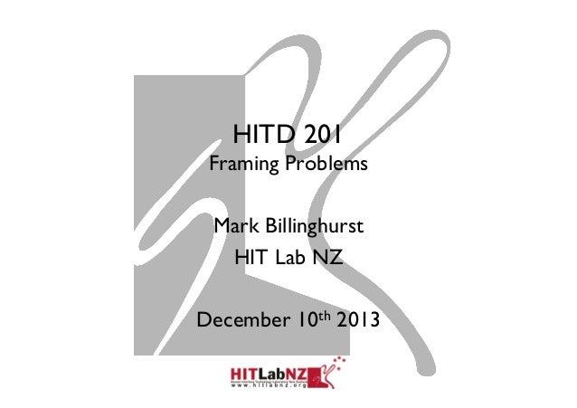 HITD 201 Framing Problems Mark Billinghurst HIT Lab NZ December 10th 2013