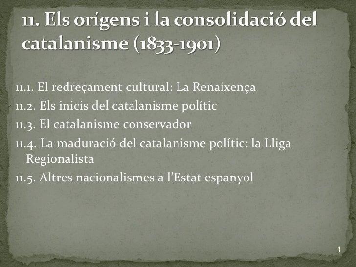 <ul><li>11.1. El redreçament cultural: La Renaixença </li></ul><ul><li>11.2. Els inicis del catalanisme polític </li></ul>...