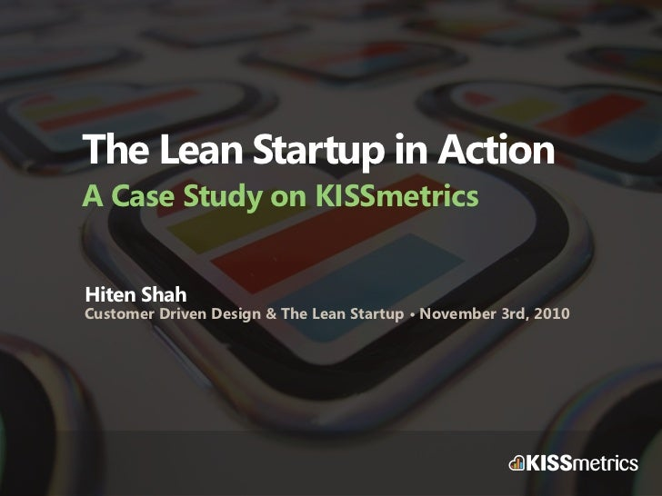 The Lean Startup in Action A Case Study on KISSmetrics Hiten Shah Customer Driven Design & The Lean Startup • November 3rd...