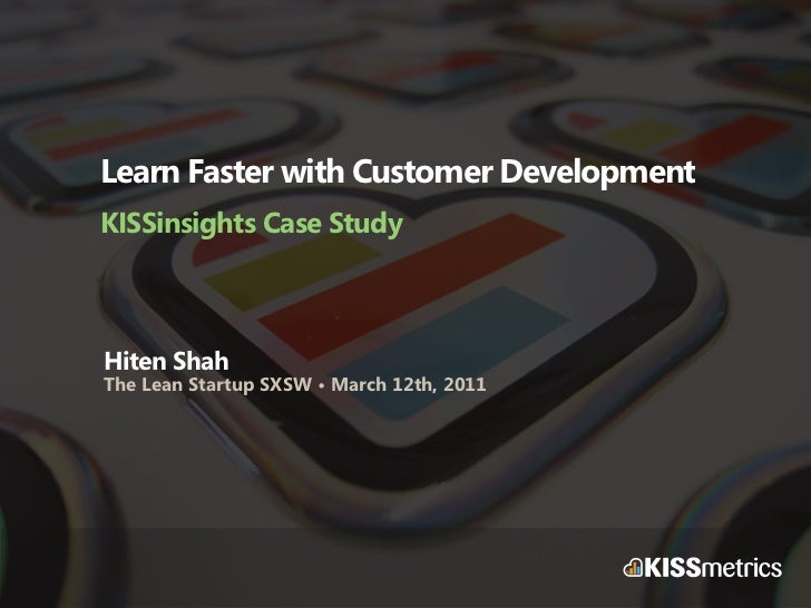 Learn Faster with Customer DevelopmentKISSinsights Case StudyHiten ShahThe Lean Startup SXSW • March 12th, 2011