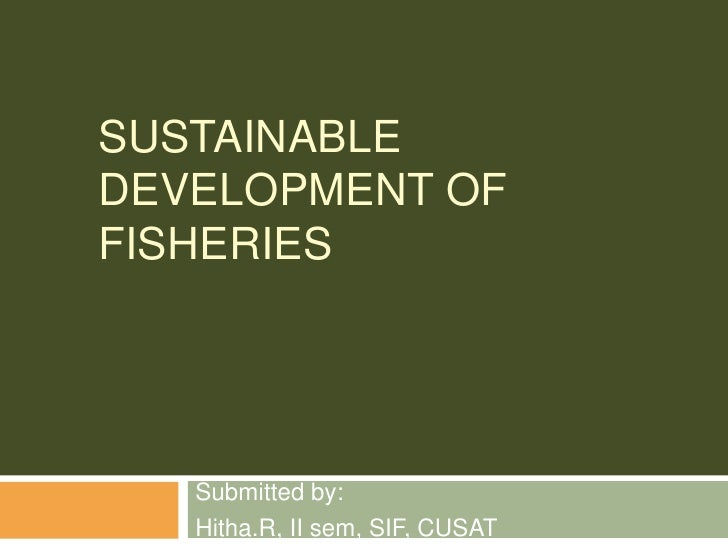 SUSTAINABLEDEVELOPMENT OFFISHERIES   Submitted by:   Hitha.R, II sem, SIF, CUSAT