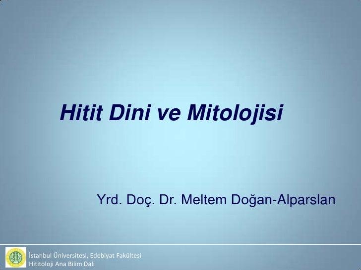 Hitit Dini ve Mitolojisi                        Yrd. Doç. Dr. Meltem Doğan-Alparslanİstanbul Üniversitesi, Edebiyat Fakült...