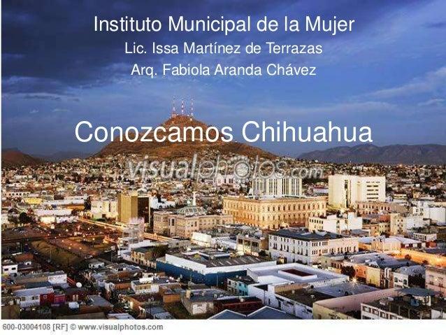 Conozcamos Chihuahua Instituto Municipal de la Mujer Lic. Issa Martínez de Terrazas Arq. Fabiola Aranda Chávez