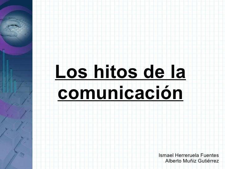 Los hitos de lacomunicación           Ismael Herreruela Fuentes              Alberto Muñiz Gutiérrez