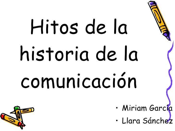 Hitos de lahistoria de lacomunicación           • Miriam García           • Llara Sánchez