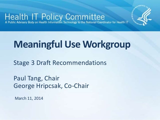 Stage 3 Draft Recommendations Paul Tang, Chair George Hripcsak, Co-Chair Meaningful Use Workgroup March 11, 2014