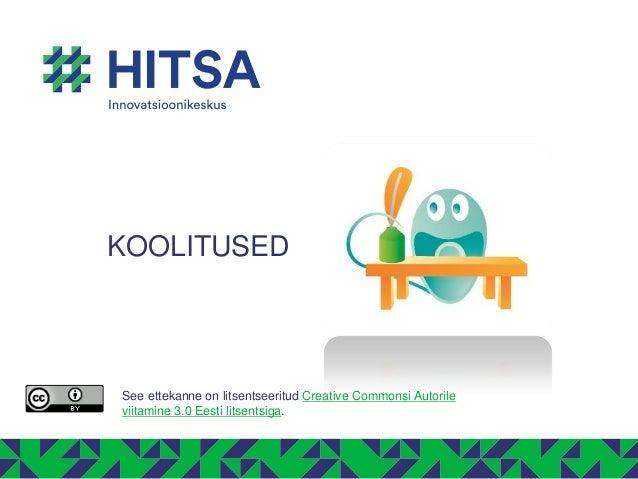 KOOLITUSED See ettekanne on litsentseeritud Creative Commonsi Autorile viitamine 3.0 Eesti litsentsiga.